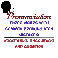 "How to pronounce the words ""vegetable, encourage, and question"" correctly."